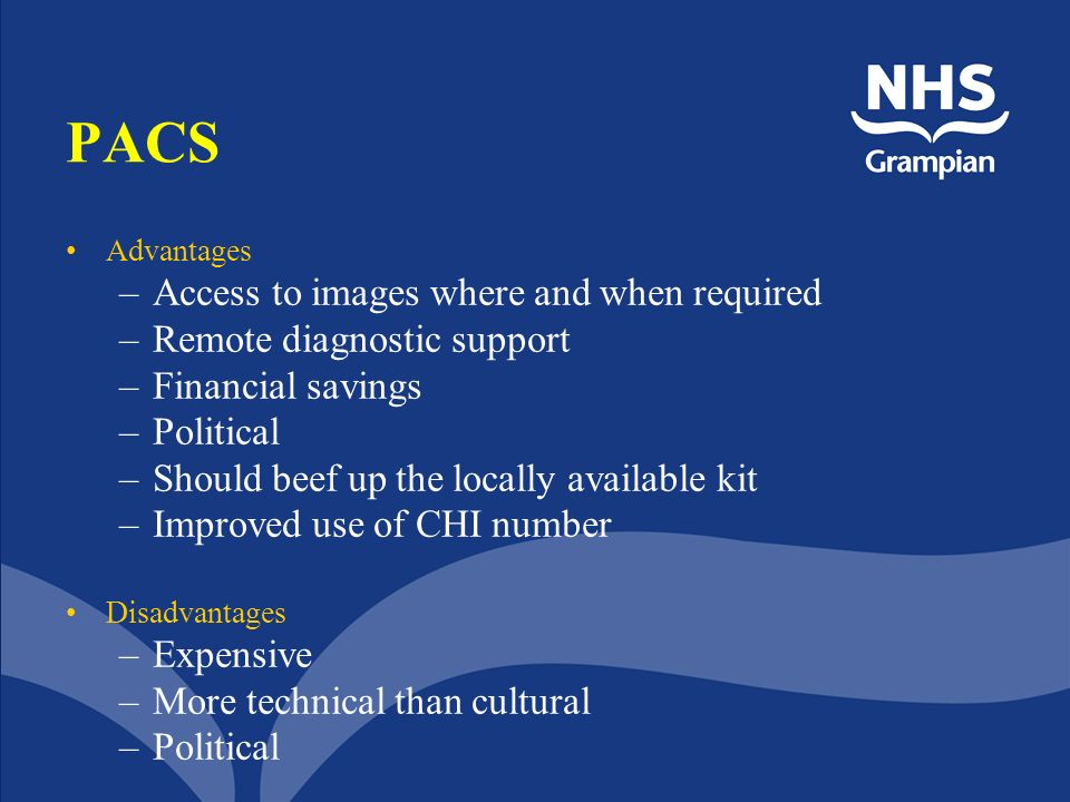 PACS Advantages –Access to images where and when required –Remote diagnostic support –Financial savings –Political –Should beef up the locally availab