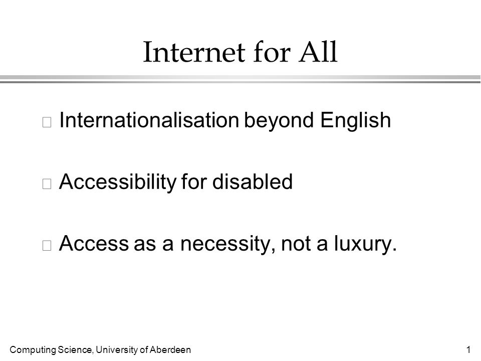 Computing Science, University of Aberdeen 1 Internet for All l Internationalisation beyond English l Accessibility for disabled l Access as a necessity, not a luxury.