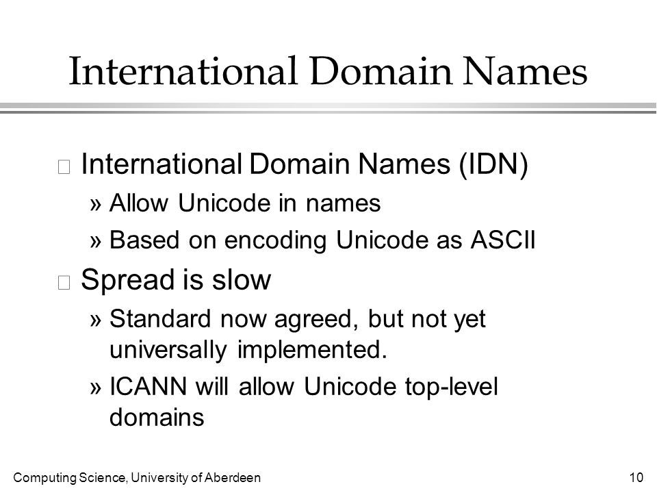 Computing Science, University of Aberdeen 10 International Domain Names l International Domain Names (IDN) »Allow Unicode in names »Based on encoding Unicode as ASCII l Spread is slow »Standard now agreed, but not yet universally implemented.