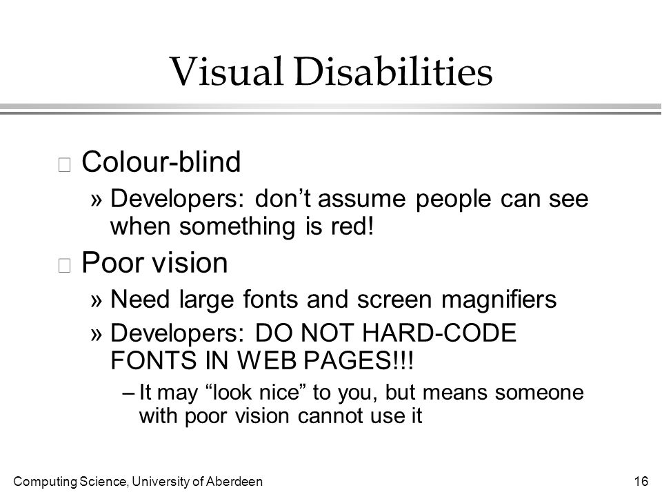 Computing Science, University of Aberdeen 16 Visual Disabilities l Colour-blind »Developers: dont assume people can see when something is red.