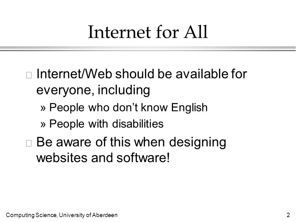 Computing Science, University of Aberdeen 13 Internationalisation l Making one web site (or Java app) which is maximally useful worldwide »Language: simple English »Forms: allow Unicode, dont assume people have last names or postal codes »Avoid images that might offend some