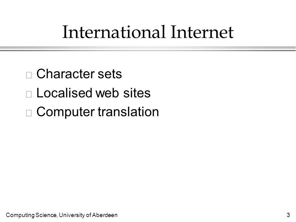 Computing Science, University of Aberdeen 3 International Internet l Character sets l Localised web sites l Computer translation