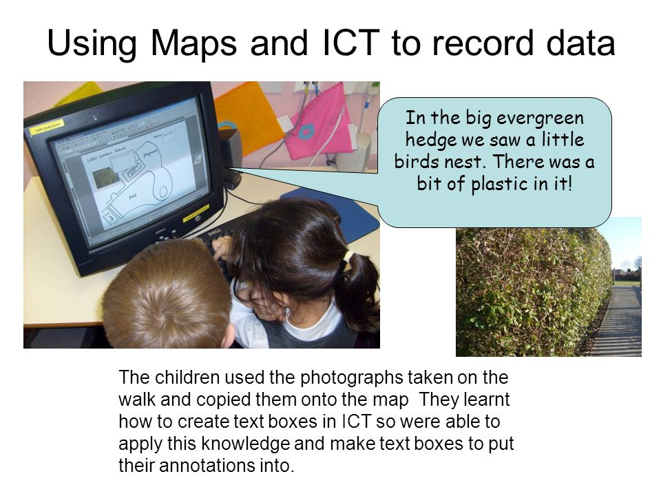 Using Maps and ICT to record data The children used the photographs taken on the walk and copied them onto the map They learnt how to create text boxes in ICT so were able to apply this knowledge and make text boxes to put their annotations into.