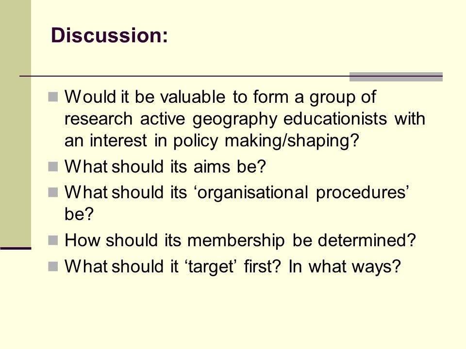 Discussion: Would it be valuable to form a group of research active geography educationists with an interest in policy making/shaping.