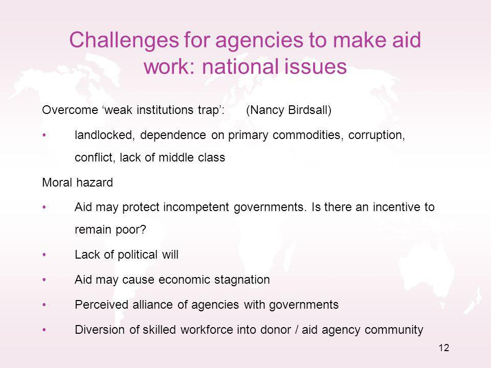12 Challenges for agencies to make aid work: national issues Overcome weak institutions trap: (Nancy Birdsall) landlocked, dependence on primary commodities, corruption, conflict, lack of middle class Moral hazard Aid may protect incompetent governments.