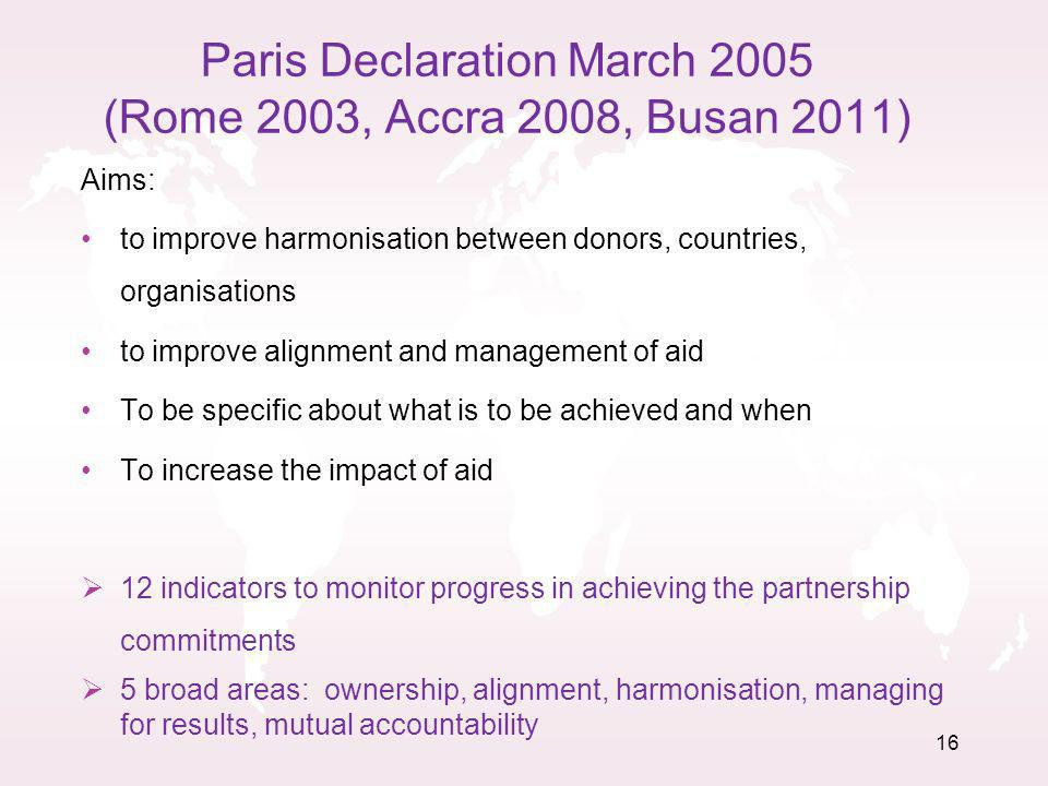 16 Paris Declaration March 2005 (Rome 2003, Accra 2008, Busan 2011) Aims: to improve harmonisation between donors, countries, organisations to improve alignment and management of aid To be specific about what is to be achieved and when To increase the impact of aid 12 indicators to monitor progress in achieving the partnership commitments 5 broad areas: ownership, alignment, harmonisation, managing for results, mutual accountability