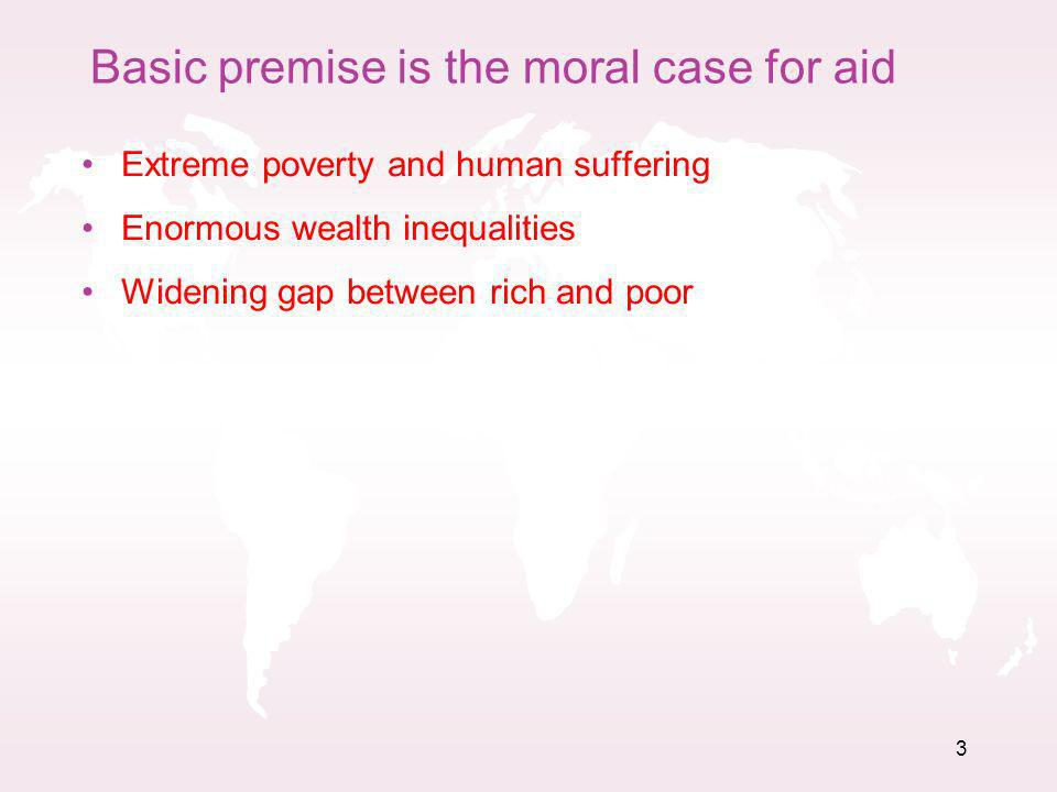 3 Basic premise is the moral case for aid Extreme poverty and human suffering Enormous wealth inequalities Widening gap between rich and poor