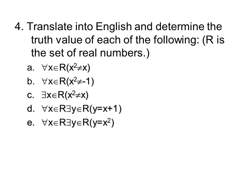 4. Translate into English and determine the truth value of each of the following: (R is the set of real numbers.) R(x 2 x) a. x R(x 2 x) R(x 2 -1) b.