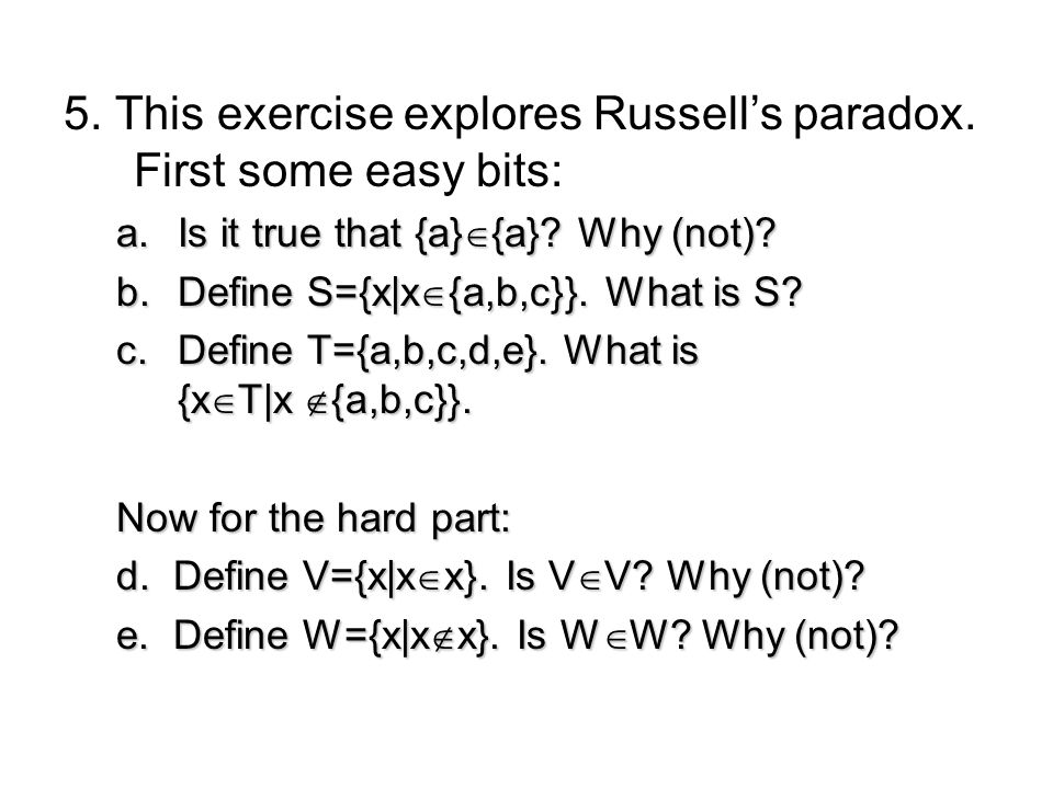 5. This exercise explores Russells paradox. First some easy bits: a.Is it true that {a} {a}? Why (not)? b.Define S={x|x {a,b,c}}. What is S? c.Define
