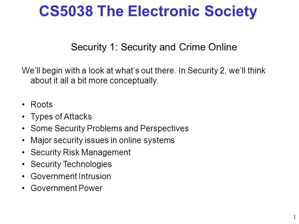 1 CS5038 The Electronic Society Security 1: Security and Crime Online Well begin with a look at whats out there. In Security 2, well think about it al