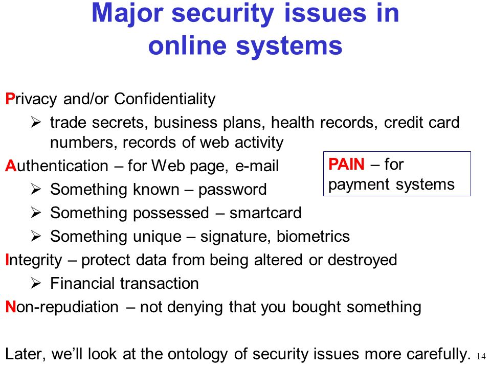 14 Major security issues in online systems Privacy and/or Confidentiality trade secrets, business plans, health records, credit card numbers, records of web activity Authentication – for Web page, e-mail Something known – password Something possessed – smartcard Something unique – signature, biometrics Integrity – protect data from being altered or destroyed Financial transaction Non-repudiation – not denying that you bought something Later, well look at the ontology of security issues more carefully.