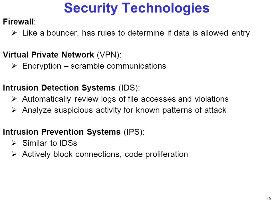 16 Security Technologies Firewall: Like a bouncer, has rules to determine if data is allowed entry Virtual Private Network (VPN): Encryption – scramble communications Intrusion Detection Systems (IDS): Automatically review logs of file accesses and violations Analyze suspicious activity for known patterns of attack Intrusion Prevention Systems (IPS): Similar to IDSs Actively block connections, code proliferation