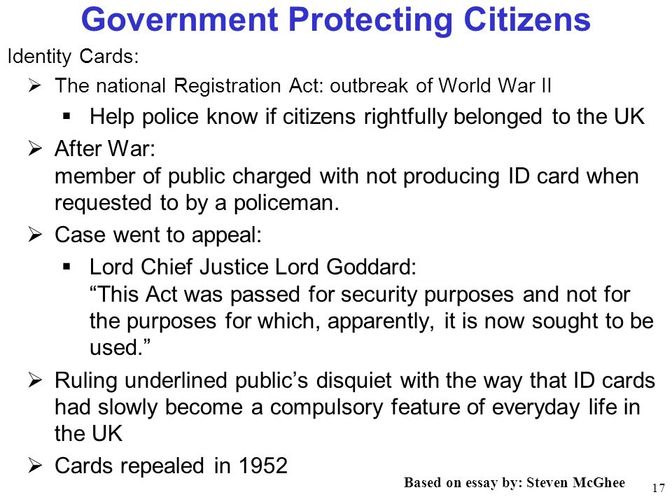 17 Government Protecting Citizens Identity Cards: The national Registration Act: outbreak of World War II Help police know if citizens rightfully belonged to the UK After War: member of public charged with not producing ID card when requested to by a policeman.