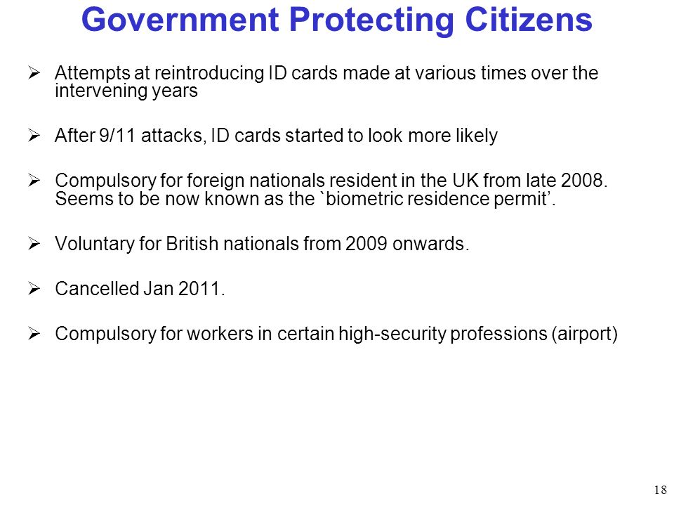 18 Government Protecting Citizens Attempts at reintroducing ID cards made at various times over the intervening years After 9/11 attacks, ID cards started to look more likely Compulsory for foreign nationals resident in the UK from late 2008.