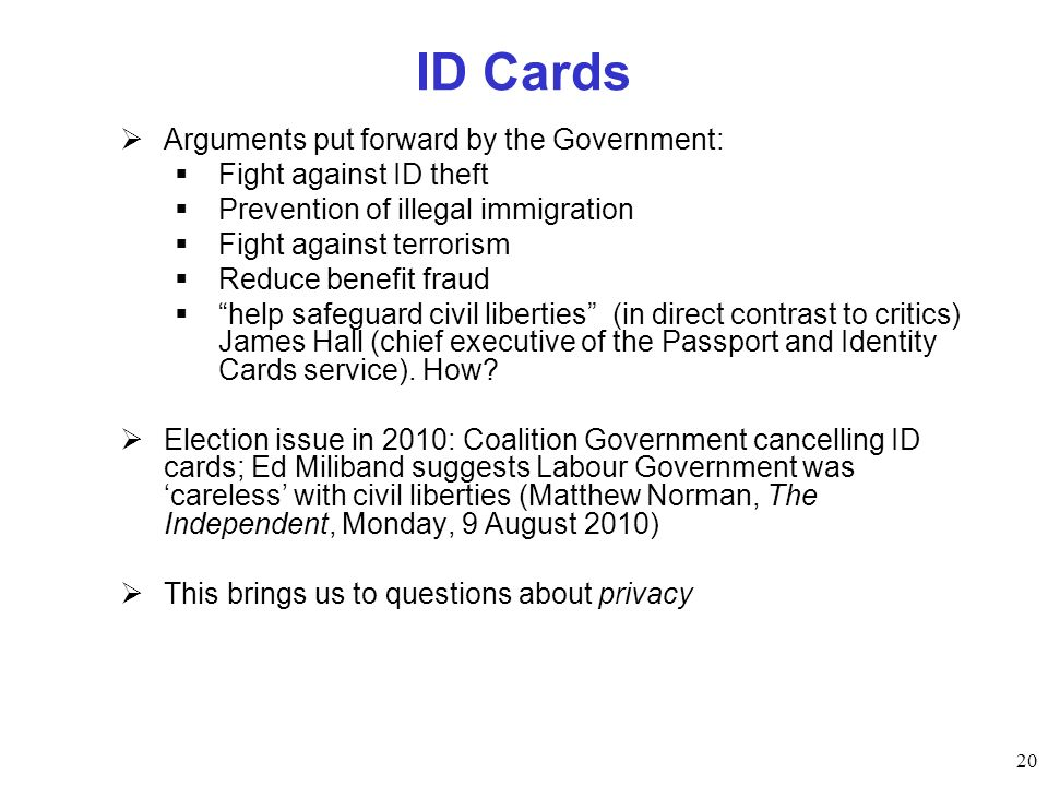 ID Cards Arguments put forward by the Government: Fight against ID theft Prevention of illegal immigration Fight against terrorism Reduce benefit frau