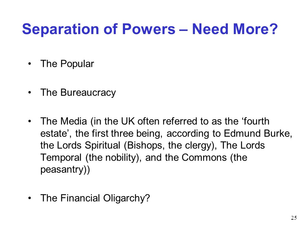 25 Separation of Powers – Need More? The Popular The Bureaucracy The Media (in the UK often referred to as the fourth estate, the first three being, a