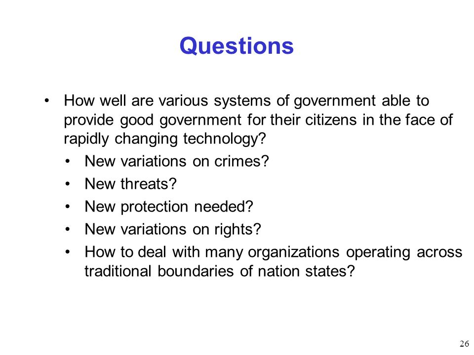 26 Questions How well are various systems of government able to provide good government for their citizens in the face of rapidly changing technology?