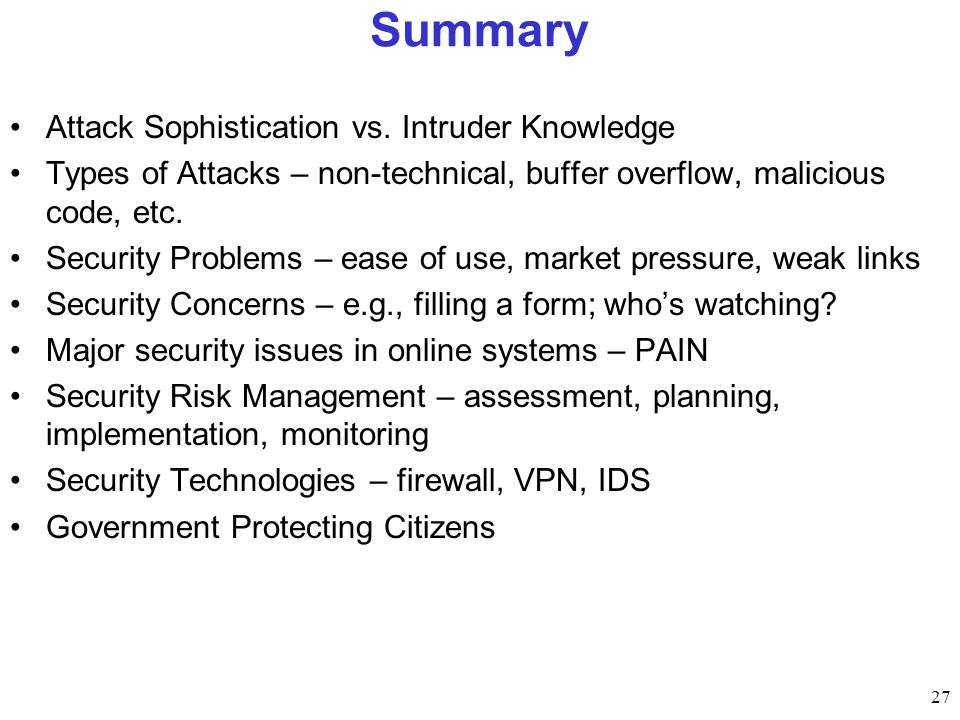 27 Summary Attack Sophistication vs. Intruder Knowledge Types of Attacks – non-technical, buffer overflow, malicious code, etc. Security Problems – ea