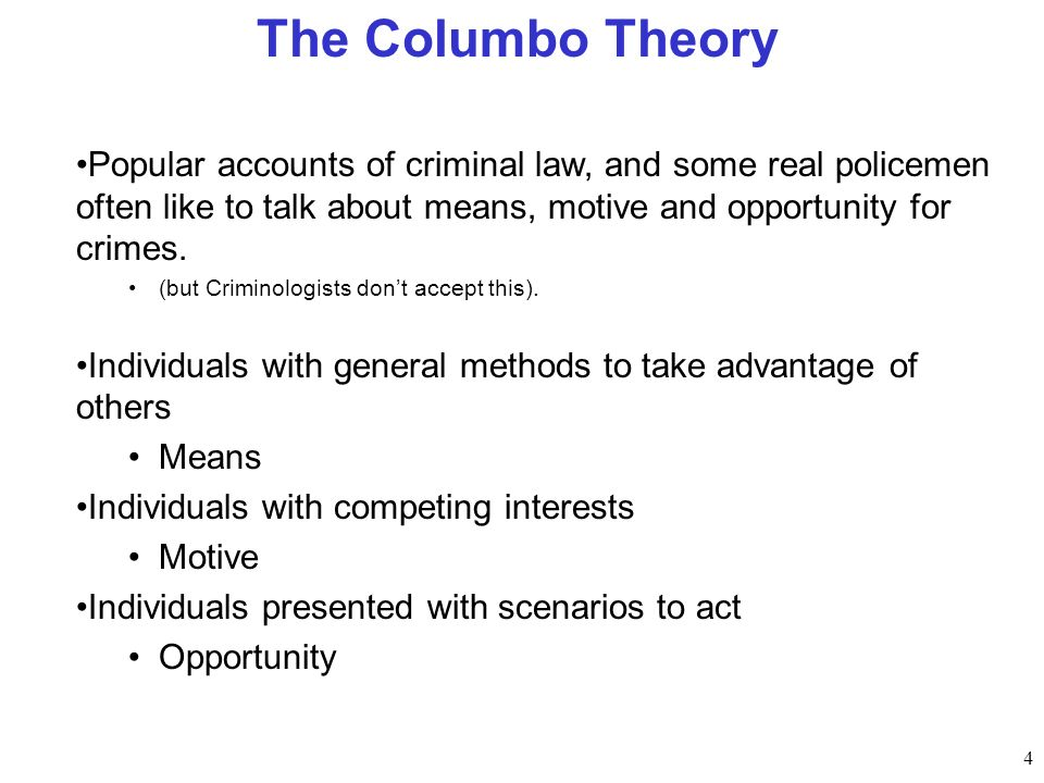 4 The Columbo Theory Popular accounts of criminal law, and some real policemen often like to talk about means, motive and opportunity for crimes. (but