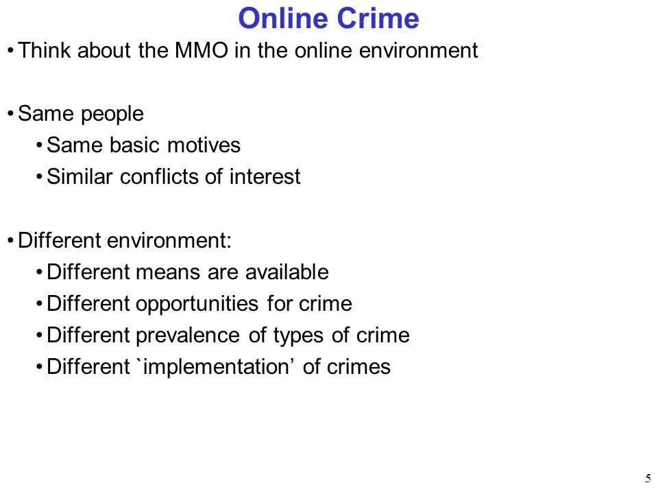 5 Online Crime Think about the MMO in the online environment Same people Same basic motives Similar conflicts of interest Different environment: Different means are available Different opportunities for crime Different prevalence of types of crime Different `implementation of crimes