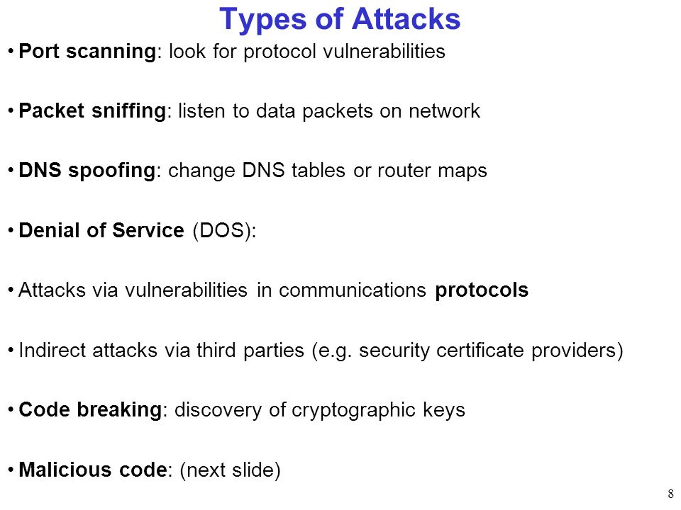 8 Types of Attacks Port scanning: look for protocol vulnerabilities Packet sniffing: listen to data packets on network DNS spoofing: change DNS tables