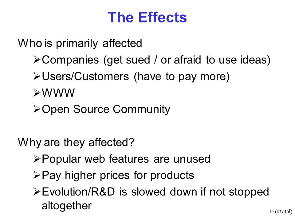 15(#total) The Effects Who is primarily affected Companies (get sued / or afraid to use ideas) Users/Customers (have to pay more) WWW Open Source Community Why are they affected.