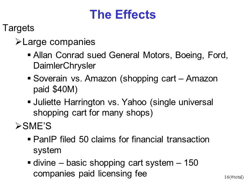 16(#total) The Effects Targets Large companies Allan Conrad sued General Motors, Boeing, Ford, DaimlerChrysler Soverain vs. Amazon (shopping cart – Am