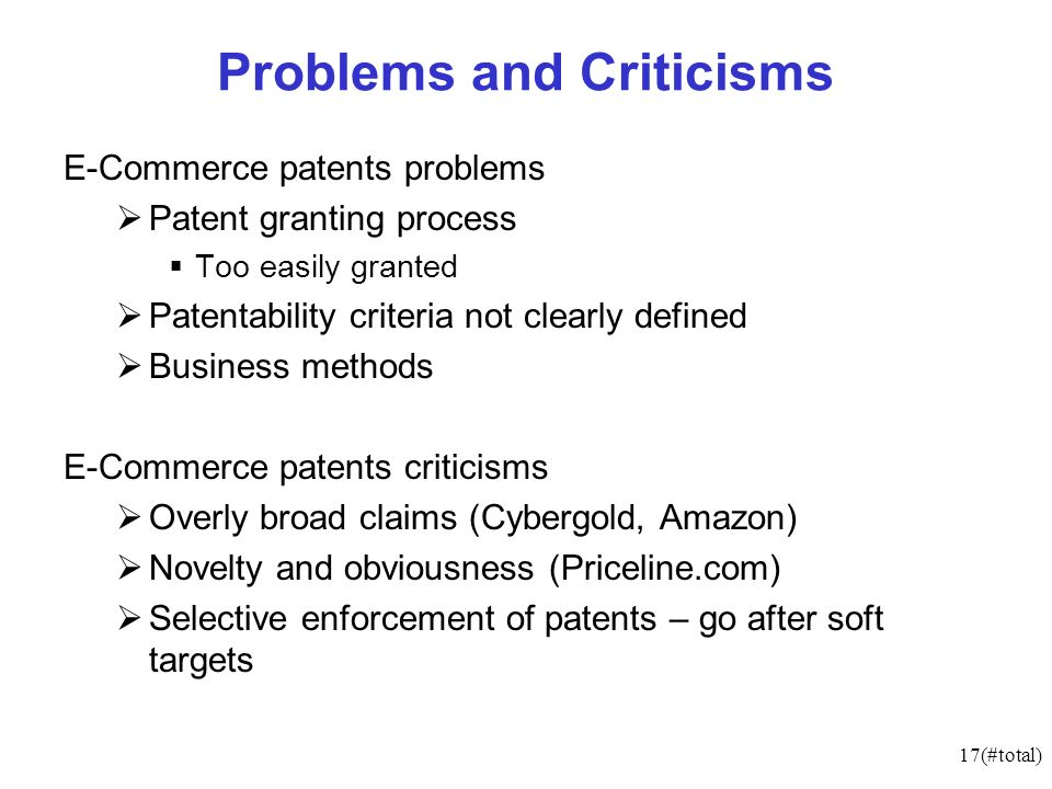 17(#total) Problems and Criticisms E-Commerce patents problems Patent granting process Too easily granted Patentability criteria not clearly defined Business methods E-Commerce patents criticisms Overly broad claims (Cybergold, Amazon) Novelty and obviousness (Priceline.com) Selective enforcement of patents – go after soft targets