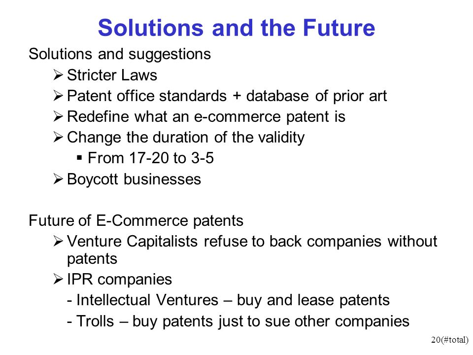 20(#total) Solutions and the Future Solutions and suggestions Stricter Laws Patent office standards + database of prior art Redefine what an e-commerce patent is Change the duration of the validity From 17-20 to 3-5 Boycott businesses Future of E-Commerce patents Venture Capitalists refuse to back companies without patents IPR companies - Intellectual Ventures – buy and lease patents - Trolls – buy patents just to sue other companies