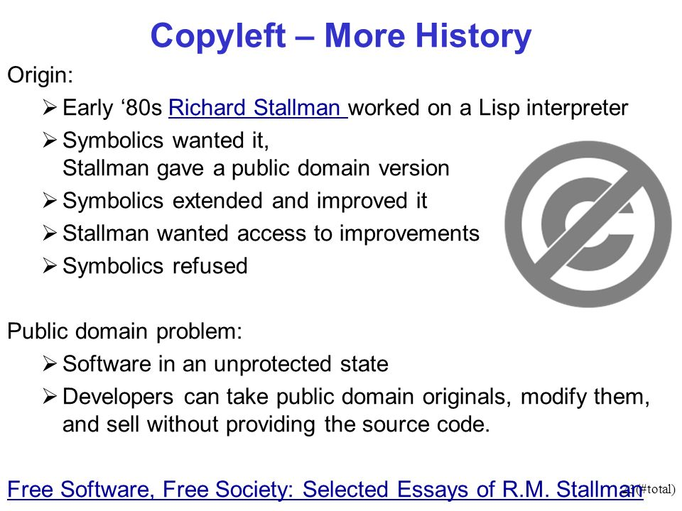 23(#total) Copyleft – More History Origin: Early 80s Richard Stallman worked on a Lisp interpreterRichard Stallman Symbolics wanted it, Stallman gave a public domain version Symbolics extended and improved it Stallman wanted access to improvements Symbolics refused Public domain problem: Software in an unprotected state Developers can take public domain originals, modify them, and sell without providing the source code.