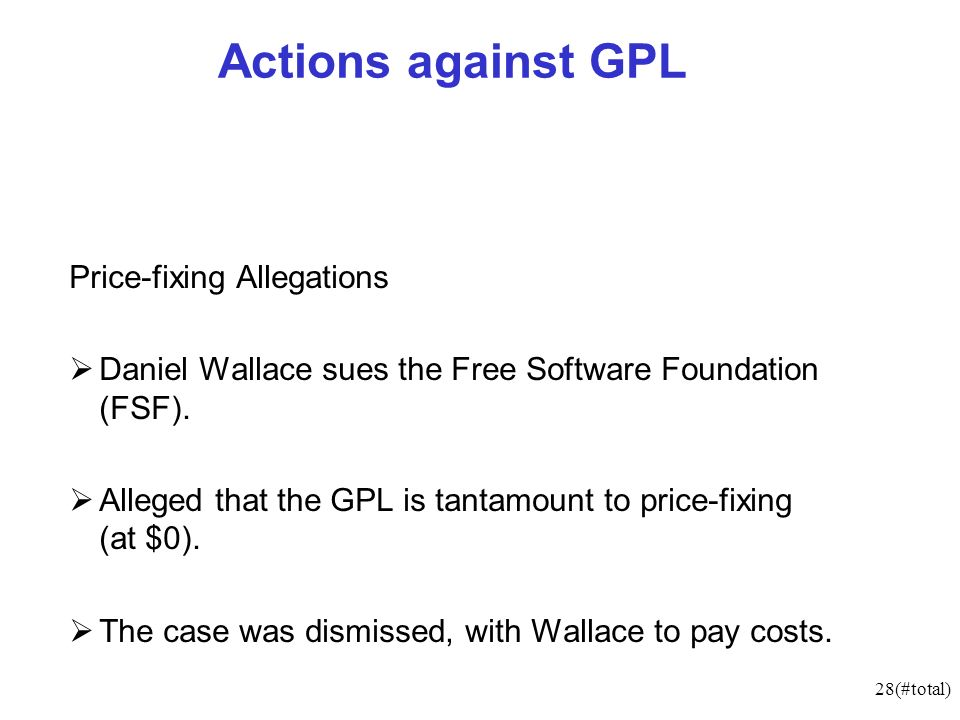28(#total) Actions against GPL Price-fixing Allegations Daniel Wallace sues the Free Software Foundation (FSF). Alleged that the GPL is tantamount to