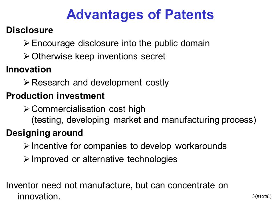 3(#total) Advantages of Patents Disclosure Encourage disclosure into the public domain Otherwise keep inventions secret Innovation Research and development costly Production investment Commercialisation cost high (testing, developing market and manufacturing process) Designing around Incentive for companies to develop workarounds Improved or alternative technologies Inventor need not manufacture, but can concentrate on innovation.