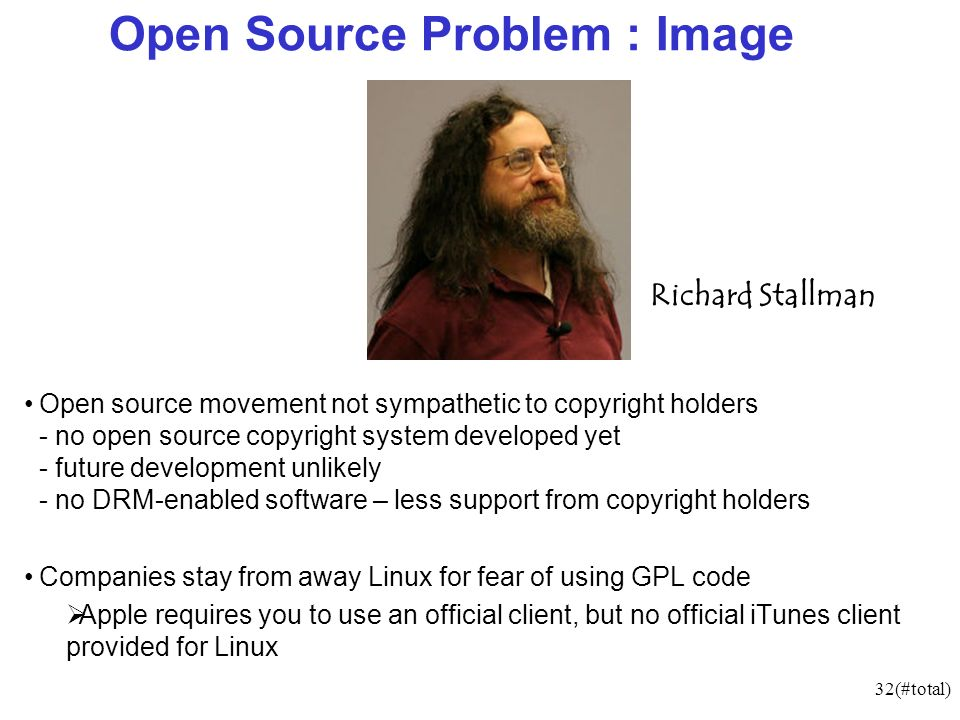 32(#total) Open Source Problem : Image Open source movement not sympathetic to copyright holders - no open source copyright system developed yet - future development unlikely - no DRM-enabled software – less support from copyright holders Companies stay from away Linux for fear of using GPL code Apple requires you to use an official client, but no official iTunes client provided for Linux Richard Stallman