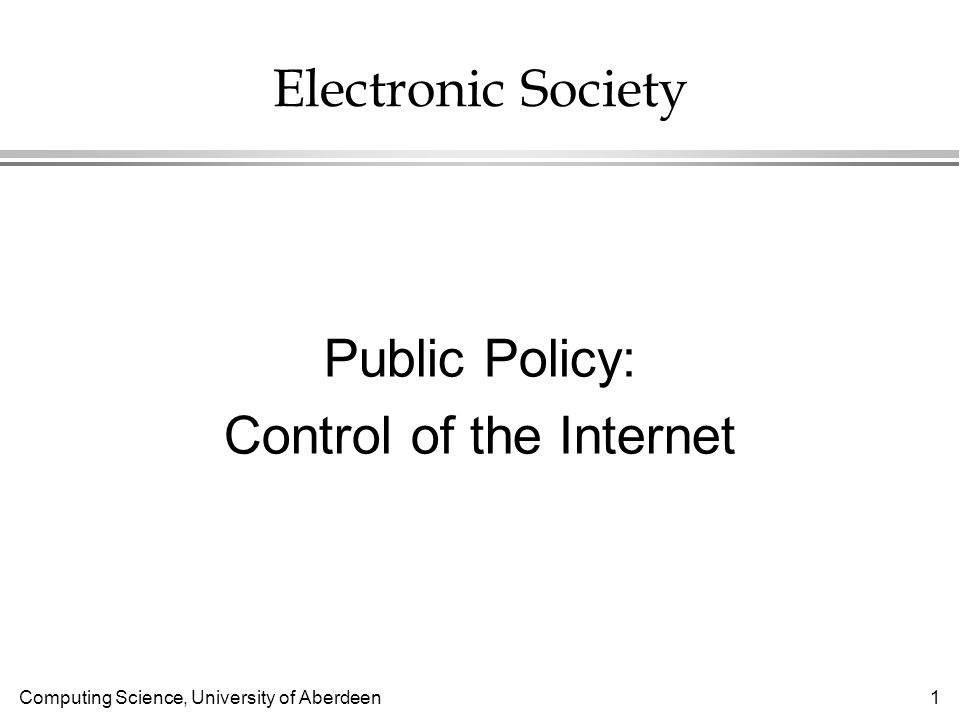 Computing Science, University of Aberdeen 1 Electronic Society Public Policy: Control of the Internet
