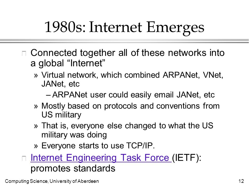 Computing Science, University of Aberdeen 12 1980s: Internet Emerges l Connected together all of these networks into a global Internet »Virtual network, which combined ARPANet, VNet, JANet, etc –ARPANet user could easily email JANet, etc »Mostly based on protocols and conventions from US military »That is, everyone else changed to what the US military was doing »Everyone starts to use TCP/IP.