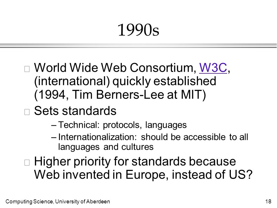 Computing Science, University of Aberdeen 18 1990s l World Wide Web Consortium, W3C, (international) quickly established (1994, Tim Berners-Lee at MIT)W3C l Sets standards –Technical: protocols, languages –Internationalization: should be accessible to all languages and cultures l Higher priority for standards because Web invented in Europe, instead of US