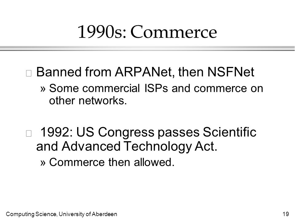 Computing Science, University of Aberdeen 19 1990s: Commerce l Banned from ARPANet, then NSFNet »Some commercial ISPs and commerce on other networks.