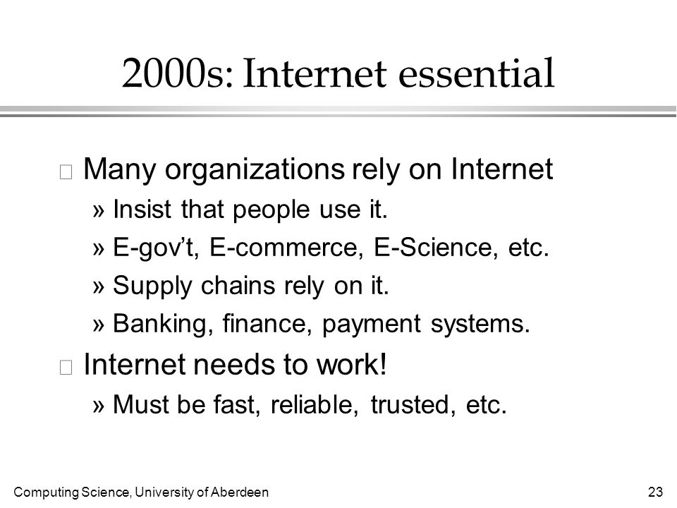 Computing Science, University of Aberdeen 23 2000s: Internet essential l Many organizations rely on Internet »Insist that people use it.
