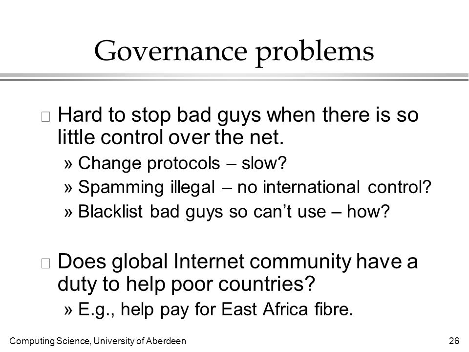 Computing Science, University of Aberdeen 26 Governance problems l Hard to stop bad guys when there is so little control over the net.