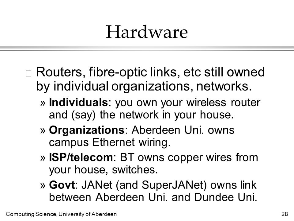 Computing Science, University of Aberdeen 28 Hardware l Routers, fibre-optic links, etc still owned by individual organizations, networks.