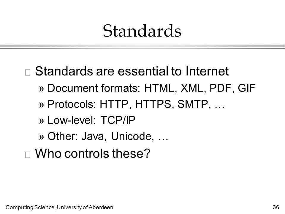 Computing Science, University of Aberdeen 36 Standards l Standards are essential to Internet »Document formats: HTML, XML, PDF, GIF »Protocols: HTTP, HTTPS, SMTP, … »Low-level: TCP/IP »Other: Java, Unicode, … l Who controls these