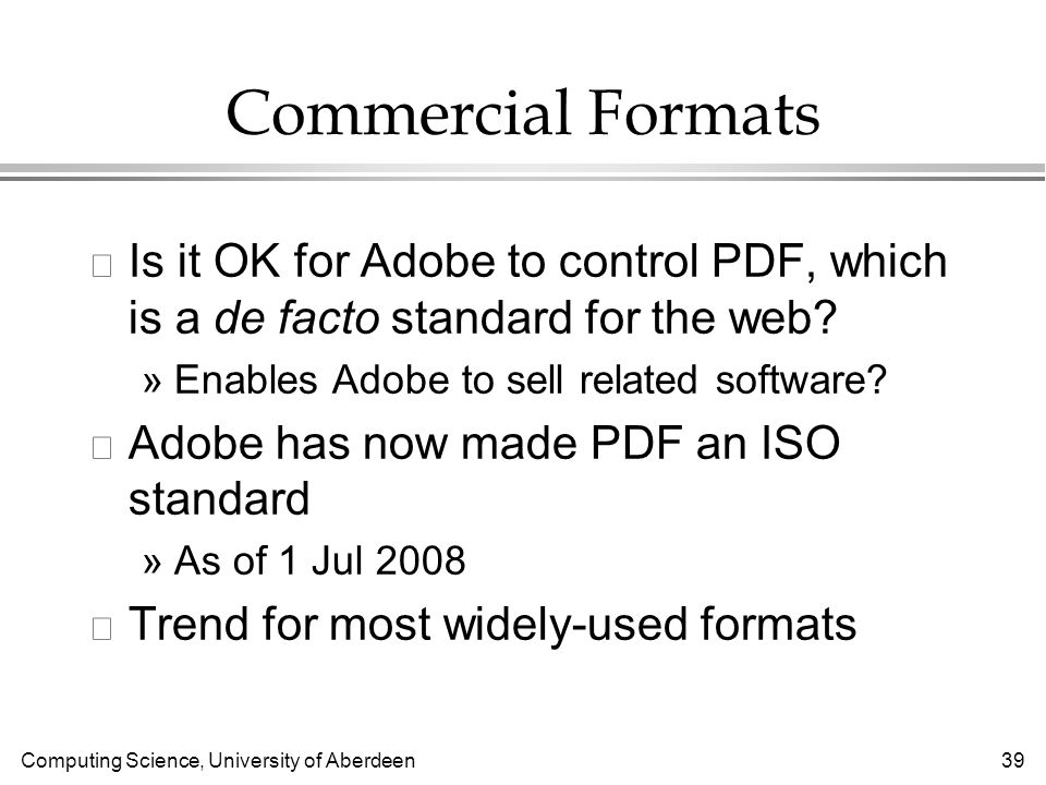 Computing Science, University of Aberdeen 39 Commercial Formats l Is it OK for Adobe to control PDF, which is a de facto standard for the web.