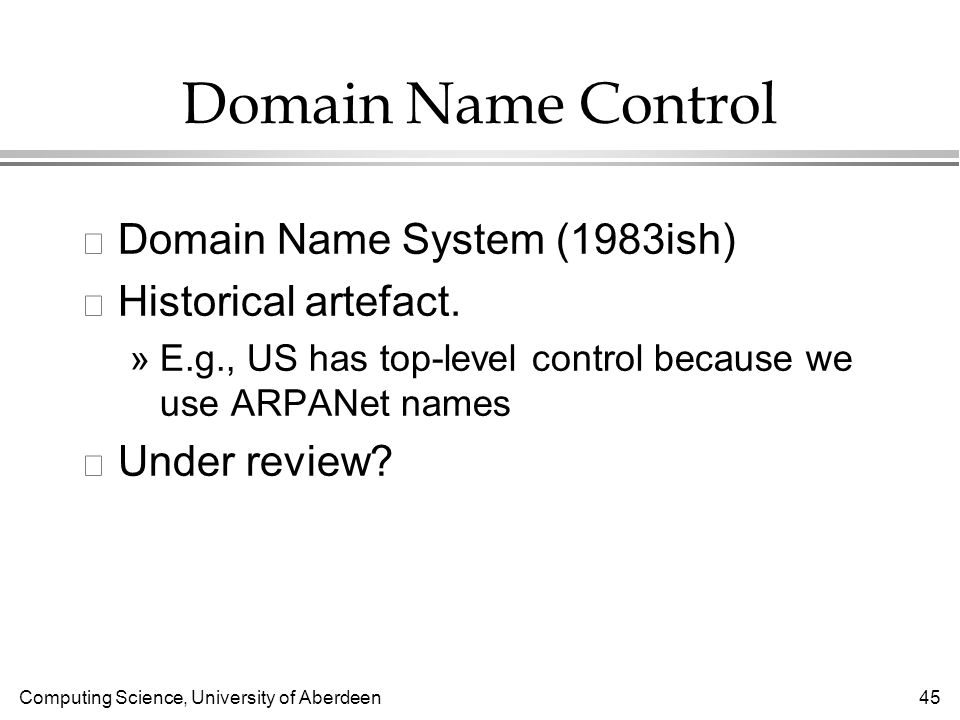 Computing Science, University of Aberdeen 45 Domain Name Control l Domain Name System (1983ish) l Historical artefact.
