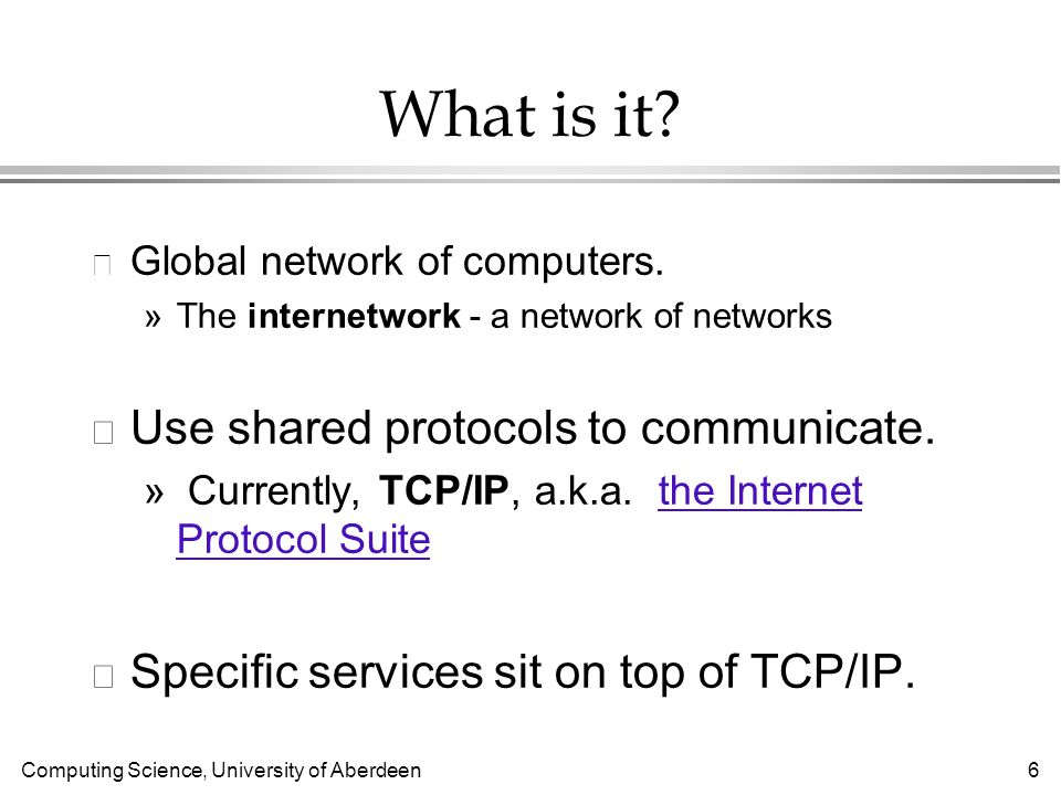 Computing Science, University of Aberdeen 37 Protocols l Protocols mostly controlled by international standards organizations l W3C consortium (web) »http://www.w3.org/http://www.w3.org/ »Most web protocols (e.g., HTTP) l IETF (Internet) »http://www.ietf.org/http://www.ietf.org/ »TCP/IP, other plumbing