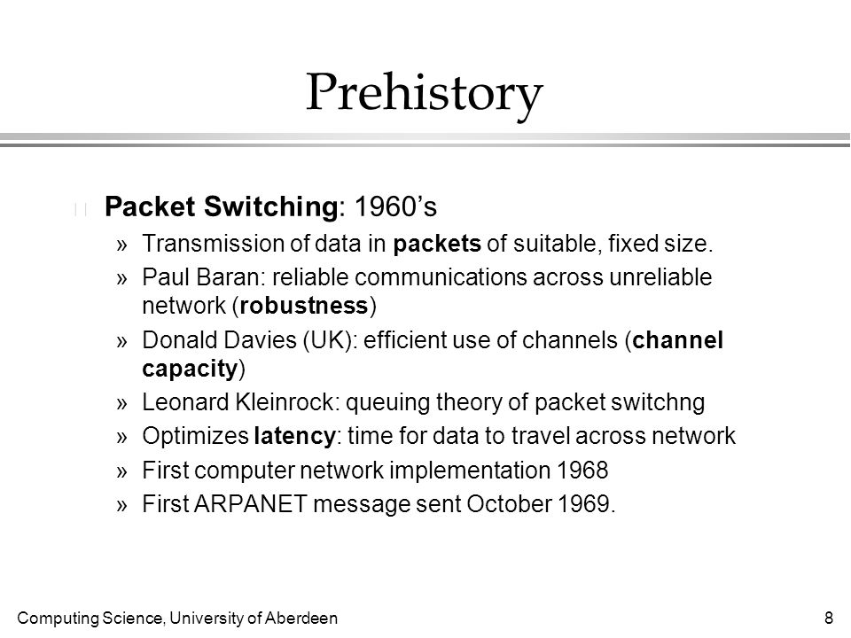 Computing Science, University of Aberdeen 8 Prehistory l Packet Switching: 1960s »Transmission of data in packets of suitable, fixed size.