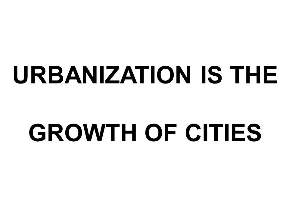 URBANIZATION IS THE GROWTH OF CITIES