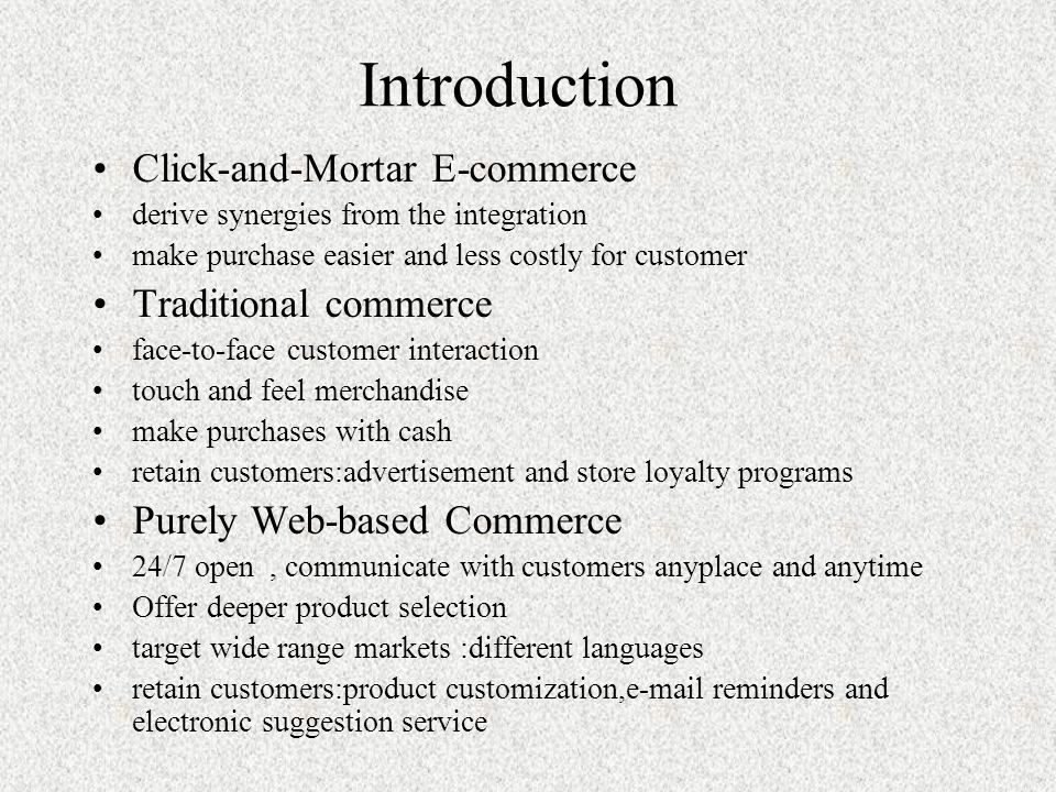 Introduction Click-and-Mortar E-commerce derive synergies from the integration make purchase easier and less costly for customer Traditional commerce face-to-face customer interaction touch and feel merchandise make purchases with cash retain customers:advertisement and store loyalty programs Purely Web-based Commerce 24/7 open, communicate with customers anyplace and anytime Offer deeper product selection target wide range markets :different languages retain customers:product customization,e-mail reminders and electronic suggestion service