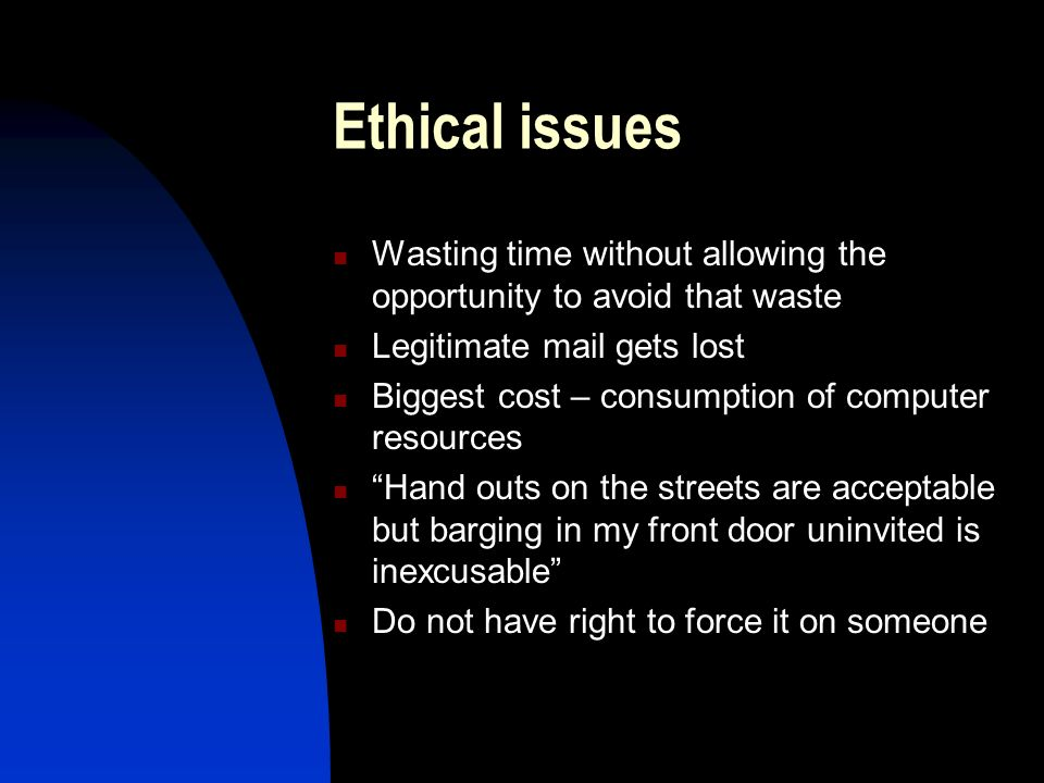 Ethical issues Wasting time without allowing the opportunity to avoid that waste Legitimate mail gets lost Biggest cost – consumption of computer resources Hand outs on the streets are acceptable but barging in my front door uninvited is inexcusable Do not have right to force it on someone