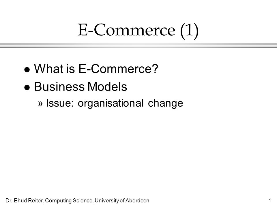 Dr. Ehud Reiter, Computing Science, University of Aberdeen1 E-Commerce (1) l What is E-Commerce.