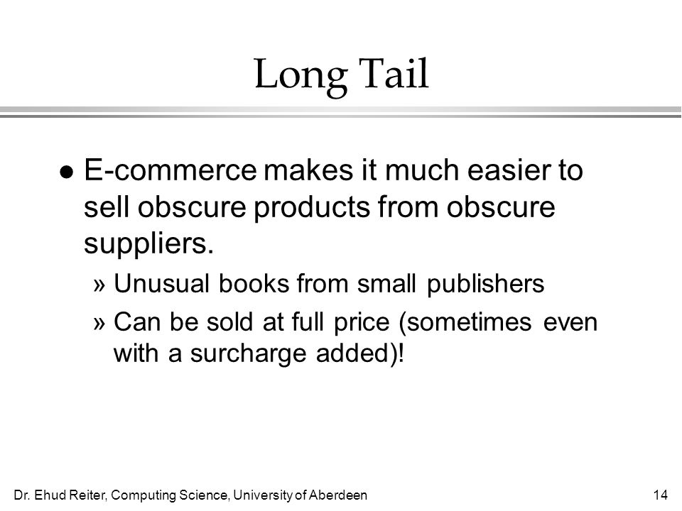 Dr. Ehud Reiter, Computing Science, University of Aberdeen14 Long Tail l E-commerce makes it much easier to sell obscure products from obscure supplie